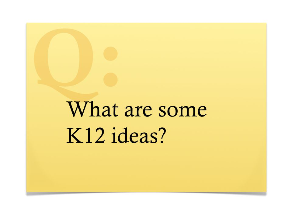 What are some K12 ideas? Q: