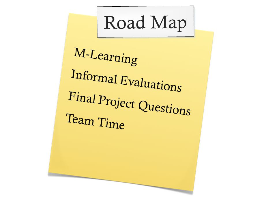 M-Learning Informal Evaluations Final Project Questions Team Time Road Map