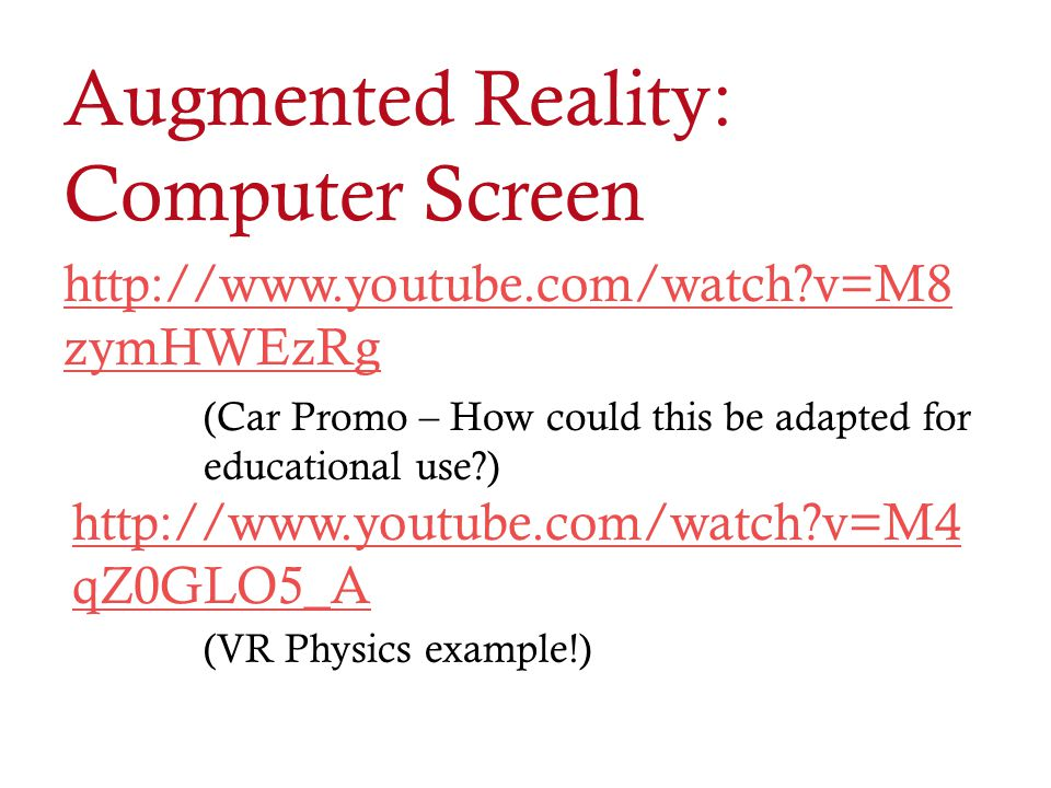 Augmented Reality: Computer Screen http://www.youtube.com/watch?v=M8 zymHWEzRg (Car Promo – How could this be adapted for educational use?) http://www