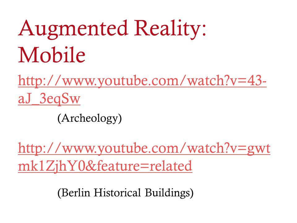 Augmented Reality: Mobile http://www.youtube.com/watch?v=43- aJ_3eqSw (Archeology) http://www.youtube.com/watch?v=gwt mk1ZjhY0&feature=related (Berlin