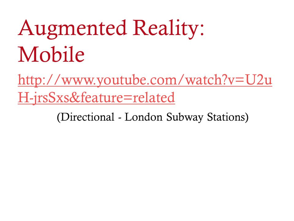 Augmented Reality: Mobile http://www.youtube.com/watch?v=U2u H-jrsSxs&feature=related (Directional - London Subway Stations)
