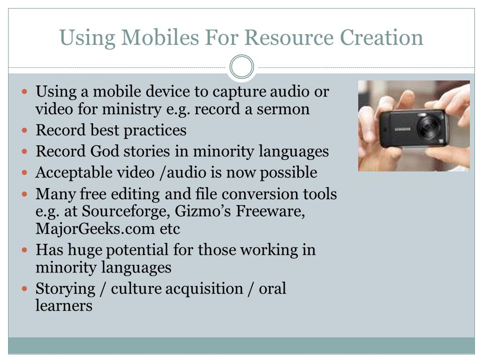 Using Mobiles For Resource Creation Using a mobile device to capture audio or video for ministry e.g.
