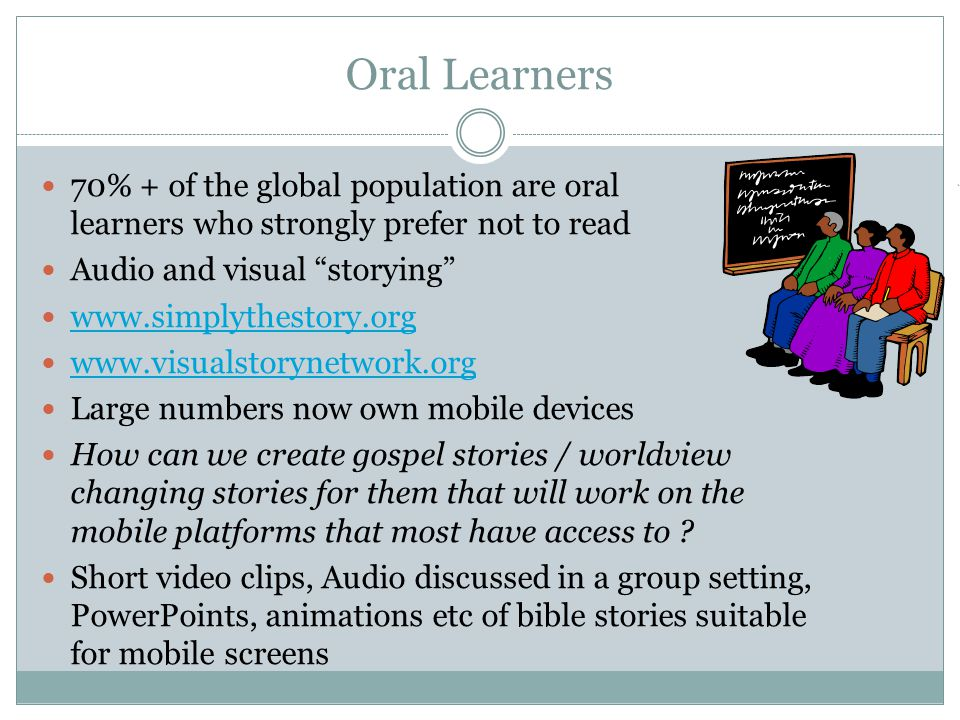 Oral Learners 70% + of the global population are oral learners who strongly prefer not to read Audio and visual storying www.simplythestory.org www.visualstorynetwork.org Large numbers now own mobile devices How can we create gospel stories / worldview changing stories for them that will work on the mobile platforms that most have access to .