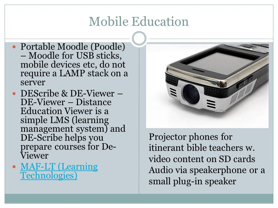 Mobile Education Portable Moodle (Poodle) – Moodle for USB sticks, mobile devices etc, do not require a LAMP stack on a server DEScribe & DE-Viewer – DE-Viewer – Distance Education Viewer is a simple LMS (learning management system) and DE-Scribe helps you prepare courses for De- Viewer MAF-LT (Learning Technologies) MAF-LT (Learning Technologies) Projector phones for itinerant bible teachers w.