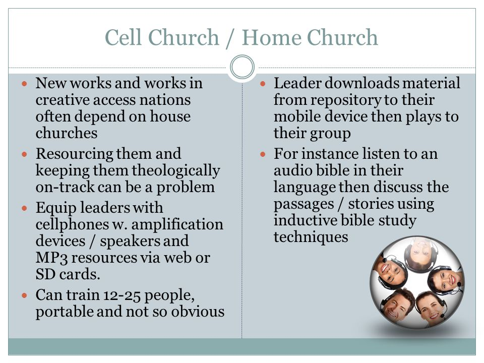 Cell Church / Home Church New works and works in creative access nations often depend on house churches Resourcing them and keeping them theologically on-track can be a problem Equip leaders with cellphones w.