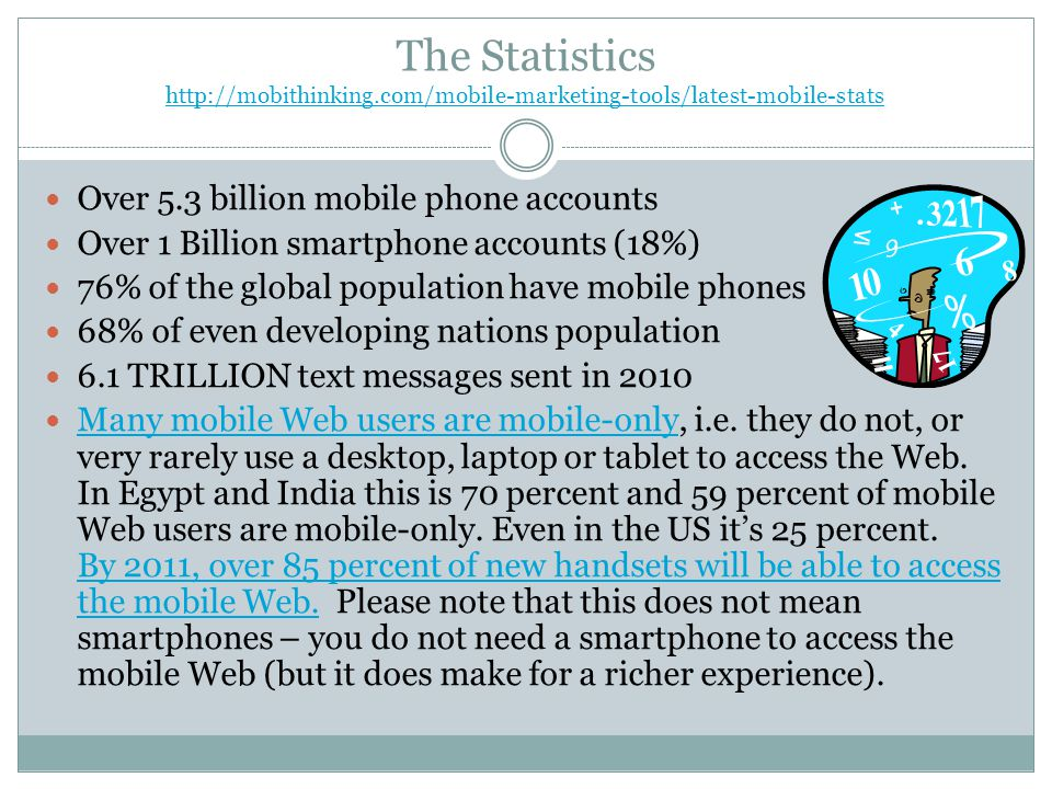 The Statistics http://mobithinking.com/mobile-marketing-tools/latest-mobile-stats http://mobithinking.com/mobile-marketing-tools/latest-mobile-stats Over 5.3 billion mobile phone accounts Over 1 Billion smartphone accounts (18%) 76% of the global population have mobile phones 68% of even developing nations population 6.1 TRILLION text messages sent in 2010 Many mobile Web users are mobile-only, i.e.