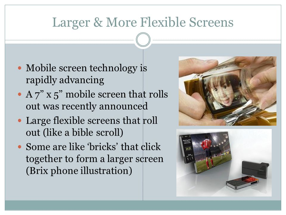 Larger & More Flexible Screens Mobile screen technology is rapidly advancing A 7 x 5 mobile screen that rolls out was recently announced Large flexible screens that roll out (like a bible scroll) Some are like bricks that click together to form a larger screen (Brix phone illustration)