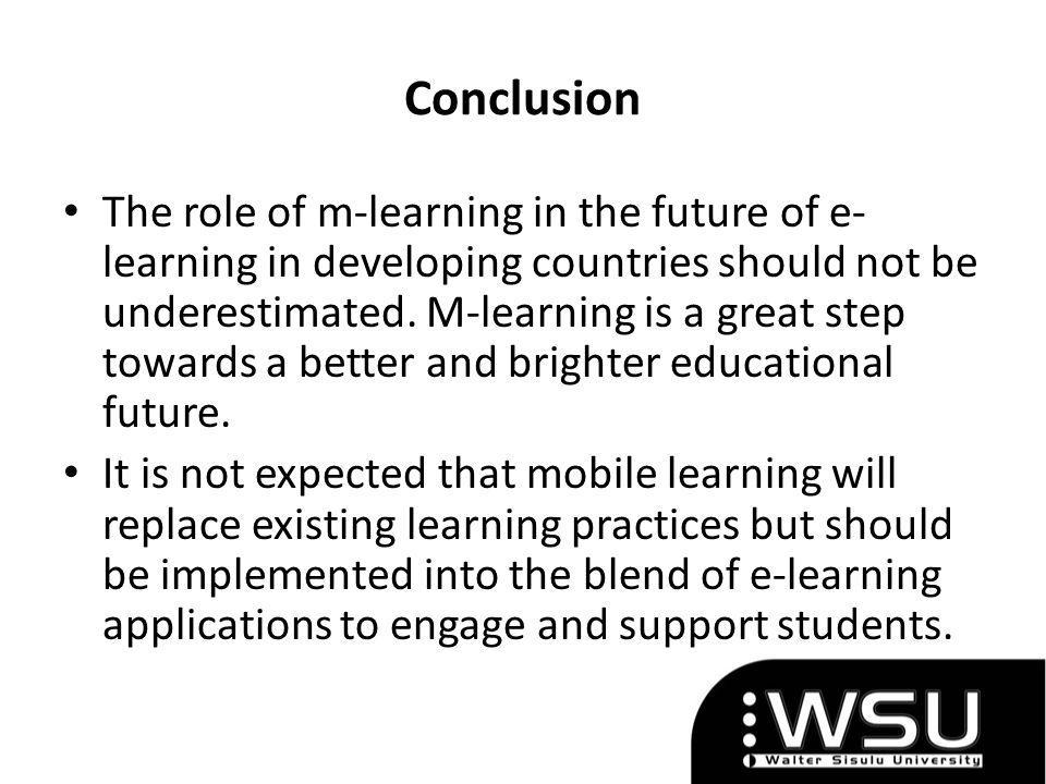 Conclusion The role of m-learning in the future of e- learning in developing countries should not be underestimated.