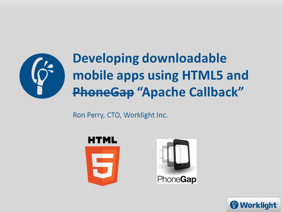 Developing downloadable mobile apps using HTML5 and PhoneGap Apache Callback Ron Perry, CTO, Worklight Inc.