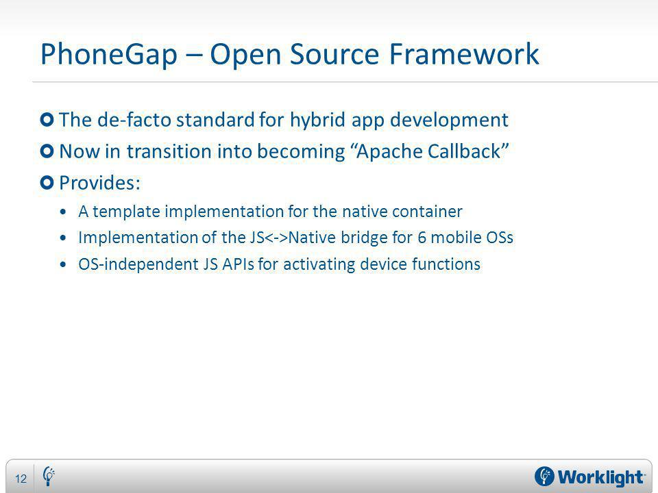 PhoneGap – Open Source Framework The de-facto standard for hybrid app development Now in transition into becoming Apache Callback Provides: A template implementation for the native container Implementation of the JS Native bridge for 6 mobile OSs OS-independent JS APIs for activating device functions 12