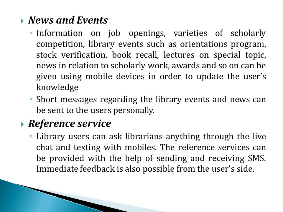 News and Events Information on job openings, varieties of scholarly competition, library events such as orientations program, stock verification, book recall, lectures on special topic, news in relation to scholarly work, awards and so on can be given using mobile devices in order to update the users knowledge Short messages regarding the library events and news can be sent to the users personally.