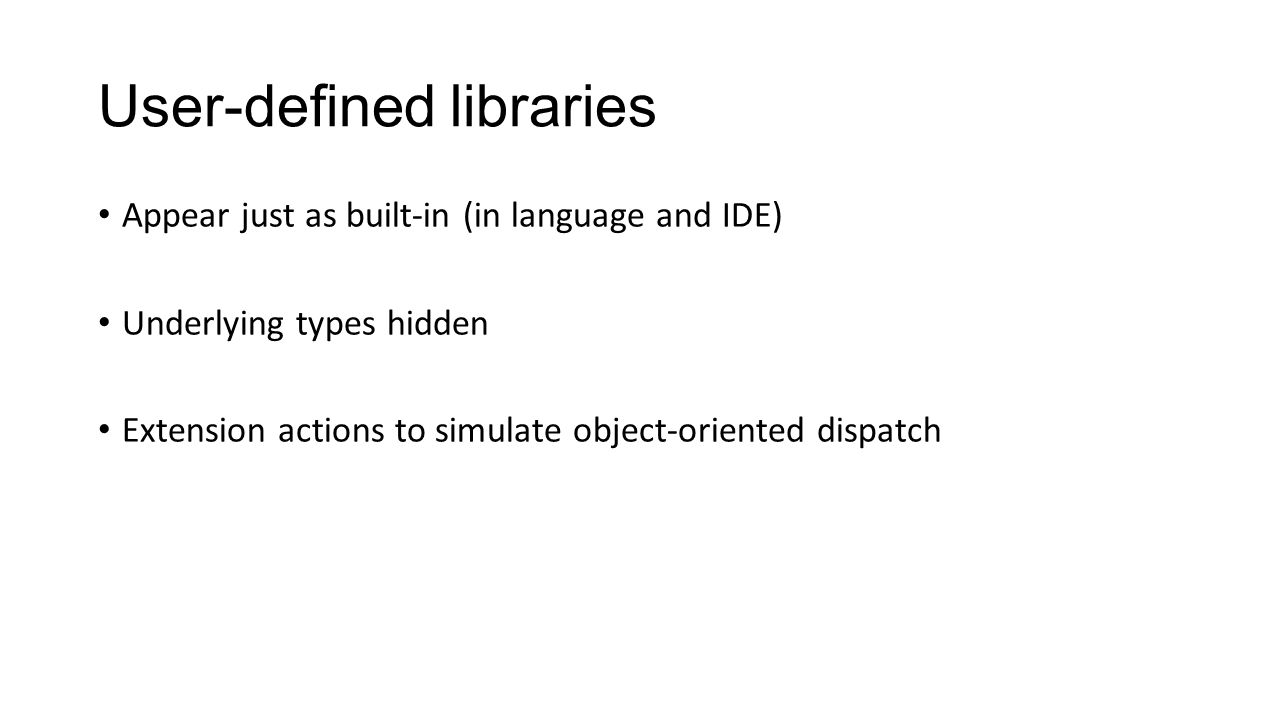 User-defined libraries Appear just as built-in (in language and IDE) Underlying types hidden Extension actions to simulate object-oriented dispatch