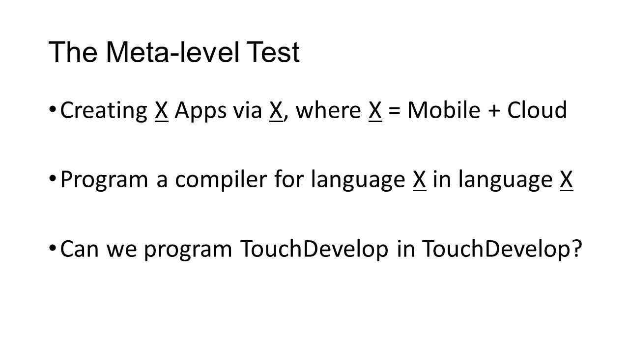 The Meta-level Test Creating X Apps via X, where X = Mobile + Cloud Program a compiler for language X in language X Can we program TouchDevelop in TouchDevelop