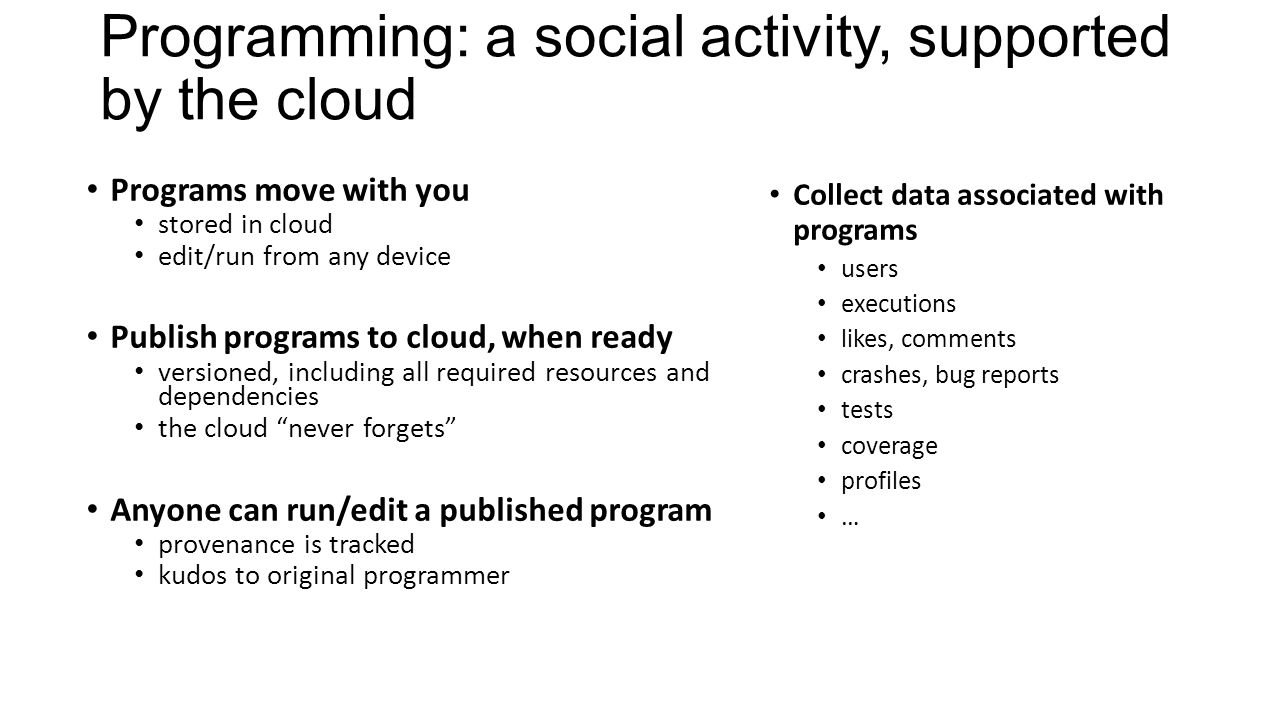 Programming: a social activity, supported by the cloud Programs move with you stored in cloud edit/run from any device Publish programs to cloud, when ready versioned, including all required resources and dependencies the cloud never forgets Anyone can run/edit a published program provenance is tracked kudos to original programmer Collect data associated with programs users executions likes, comments crashes, bug reports tests coverage profiles …