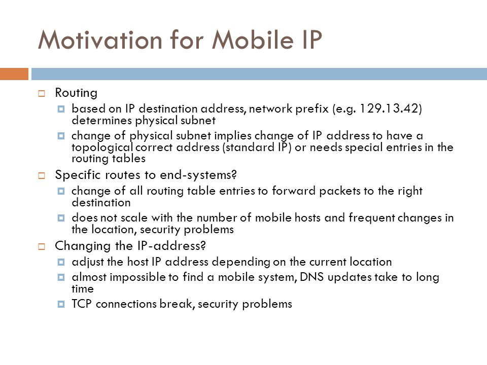 Requirements for Mobile IPv4 (RFC 3344, was: 3220, was: 2002, updated by: 4721) Transparency mobile end-systems keep their IP address continuation of communication after interruption of link possible point of connection to the fixed network can be changed Compatibility support of the same layer 2 protocols as IP no changes to current end-systems and routers required mobile end-systems can communicate with fixed systems Security authentication of all registration messages Efficiency and scalability only little additional messages to the mobile system required (connection typically via a low bandwidth radio link) world-wide support of a large number of mobile systems in the whole Internet