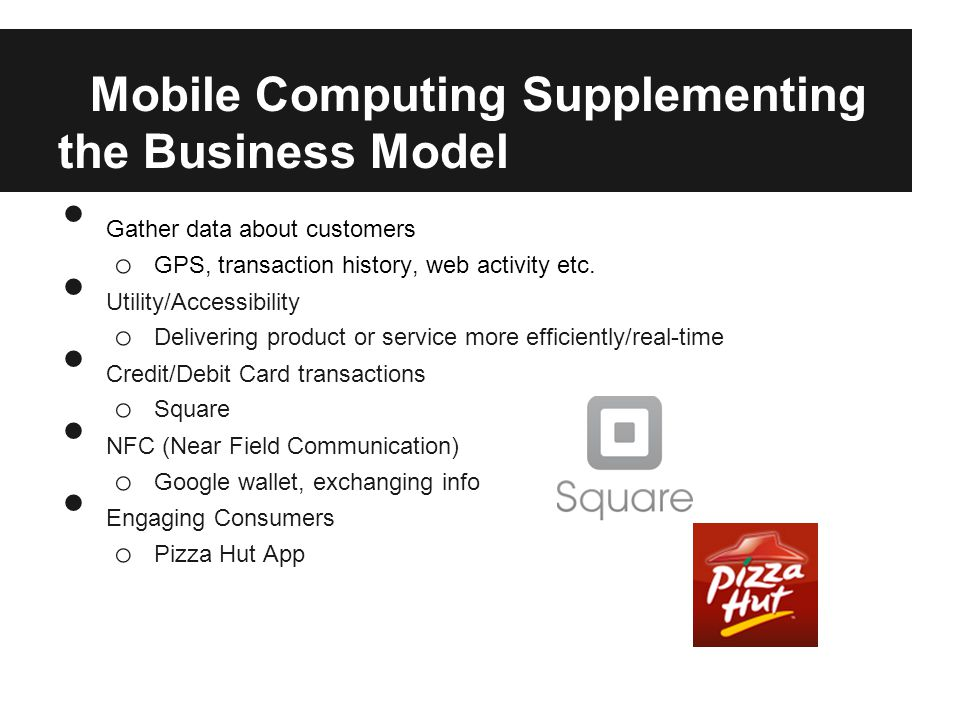 Mobile Computing Supplementing the Business Model Gather data about customers o GPS, transaction history, web activity etc.