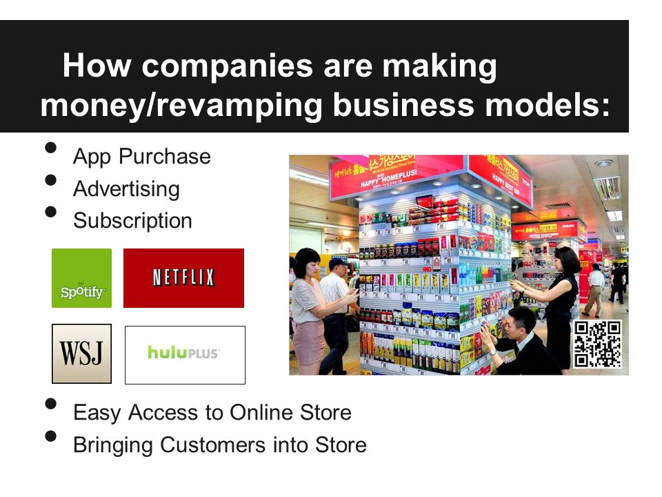 How companies are making money/revamping business models: App Purchase Advertising Subscription Easy Access to Online Store Bringing Customers into Store