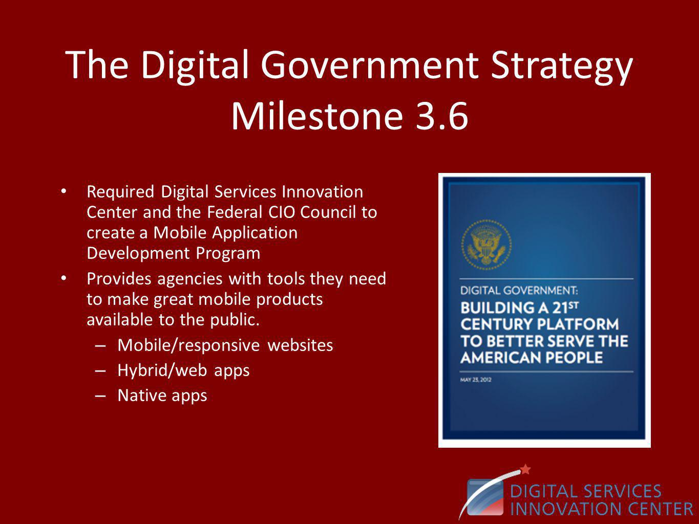 The Digital Government Strategy Milestone 3.6 Required Digital Services Innovation Center and the Federal CIO Council to create a Mobile Application Development Program Provides agencies with tools they need to make great mobile products available to the public.