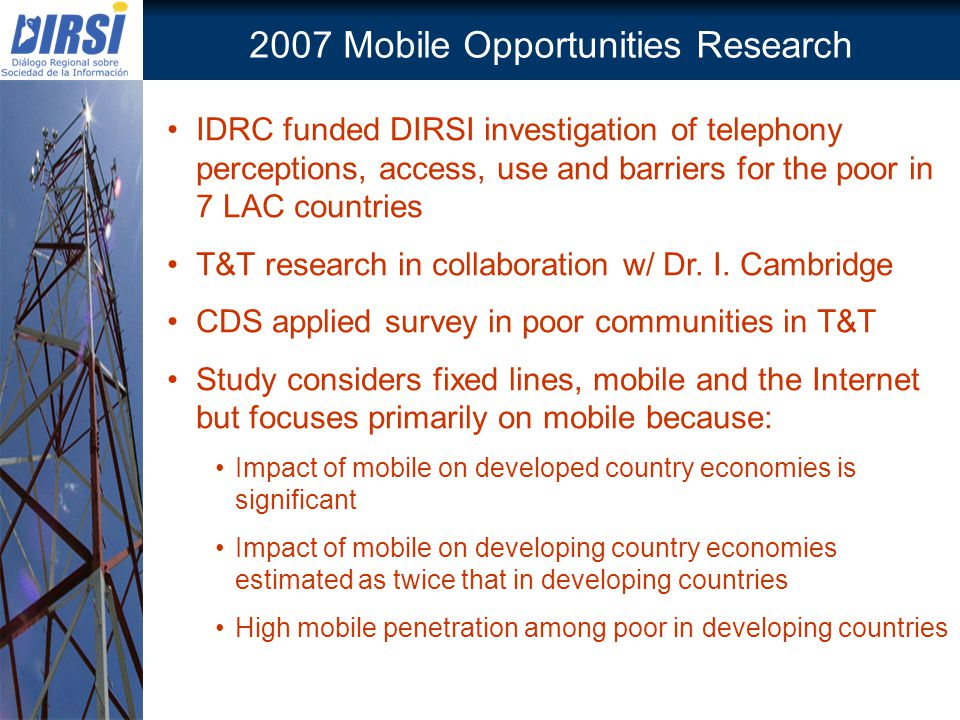 2007 Mobile Opportunities Research IDRC funded DIRSI investigation of telephony perceptions, access, use and barriers for the poor in 7 LAC countries