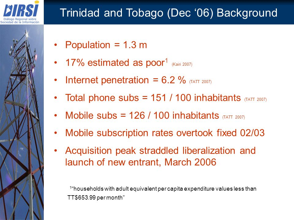Trinidad and Tobago (Dec 06) Background Population = 1.3 m 17% estimated as poor 1 (Kairi 2007) Internet penetration = 6.2 % (TATT 2007) Total phone s