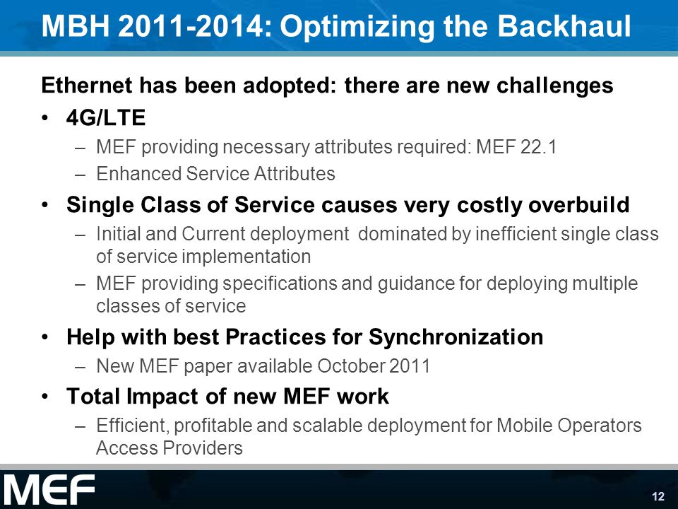 12 MBH 2011-2014: Optimizing the Backhaul Ethernet has been adopted: there are new challenges 4G/LTE –MEF providing necessary attributes required: MEF 22.1 –Enhanced Service Attributes Single Class of Service causes very costly overbuild –Initial and Current deployment dominated by inefficient single class of service implementation –MEF providing specifications and guidance for deploying multiple classes of service Help with best Practices for Synchronization –New MEF paper available October 2011 Total Impact of new MEF work –Efficient, profitable and scalable deployment for Mobile Operators Access Providers