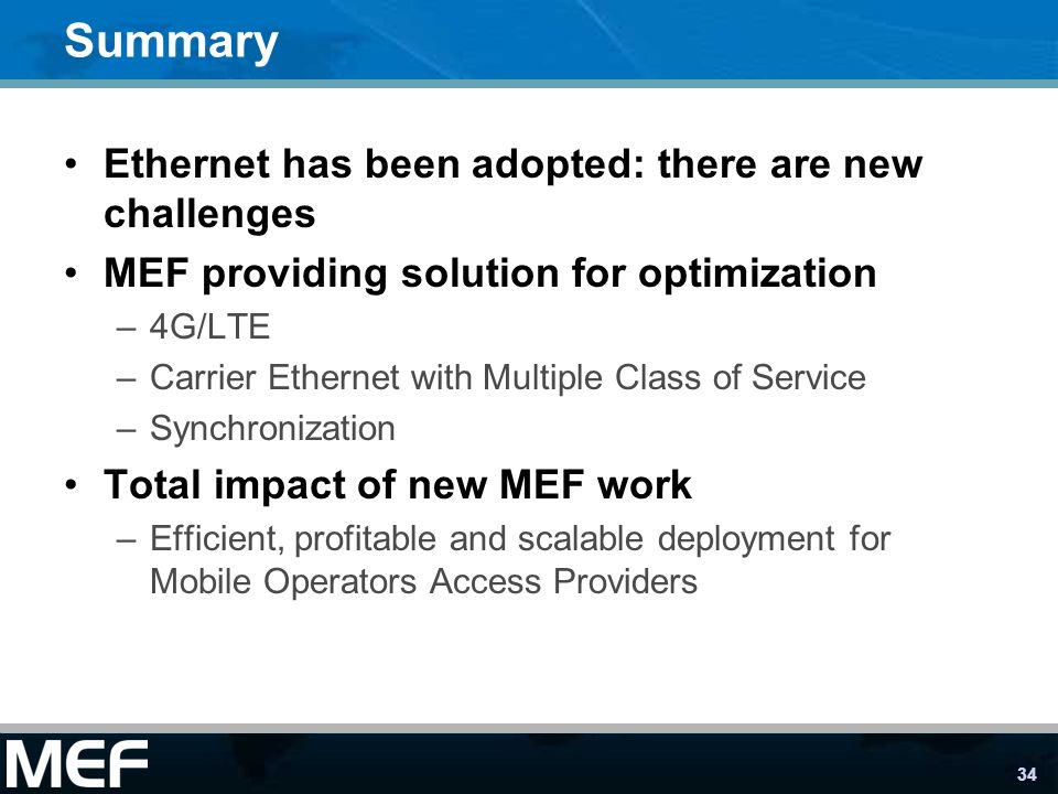 34 Summary Ethernet has been adopted: there are new challenges MEF providing solution for optimization –4G/LTE –Carrier Ethernet with Multiple Class o