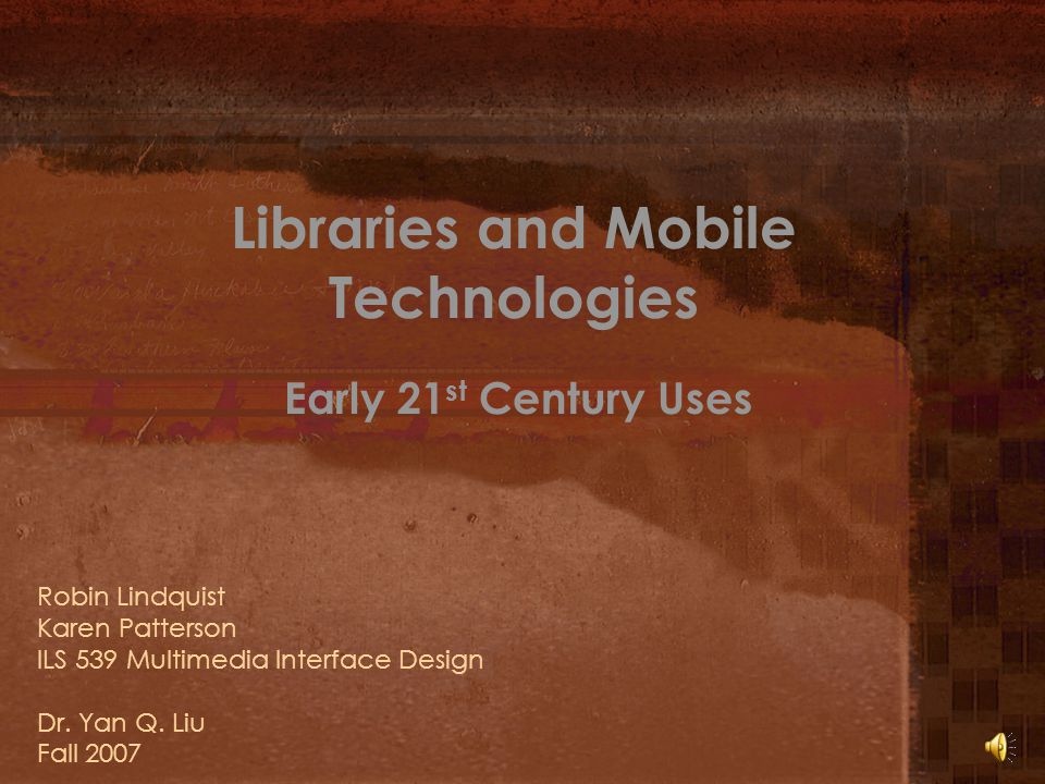 Libraries and Mobile Technologies Early 21 st Century Uses Robin Lindquist Karen Patterson ILS 539 Multimedia Interface Design Dr.