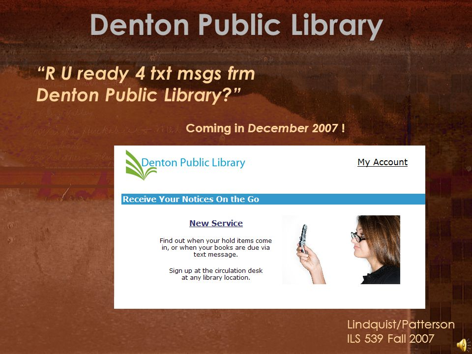 Denton Public Library Lindquist/Patterson ILS 539 Fall 2007 R U ready 4 txt msgs frm Denton Public Library? Coming in December 2007 !