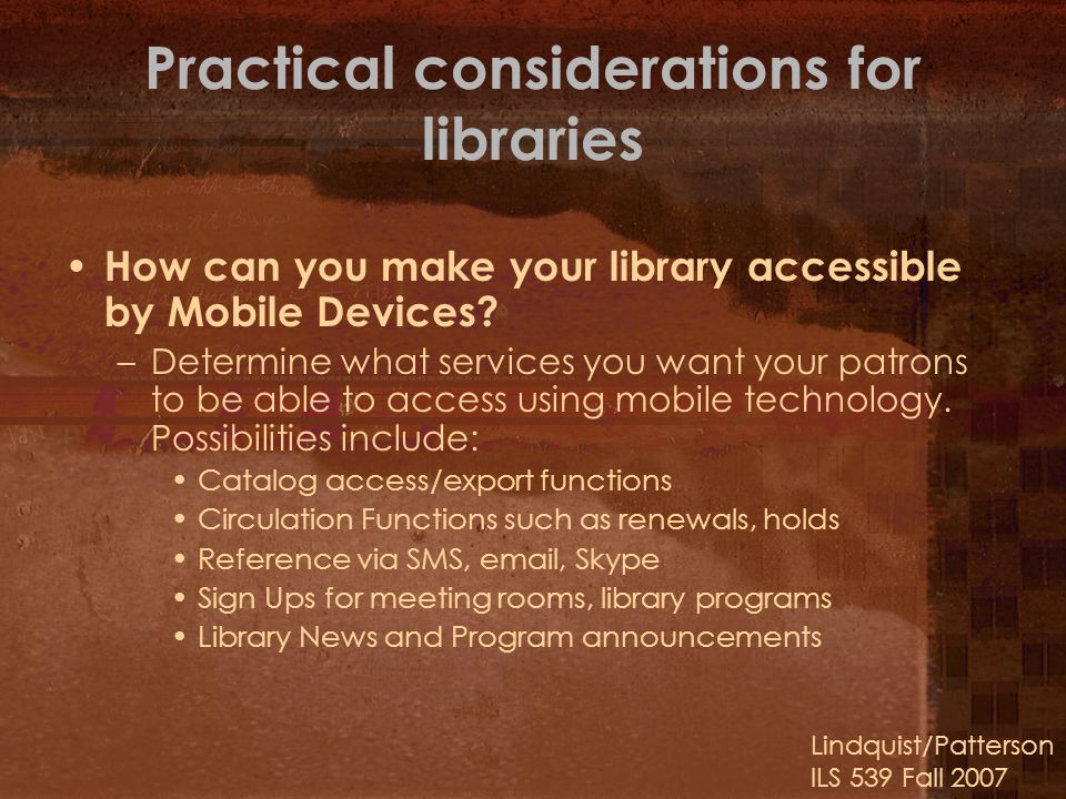 Lindquist/Patterson ILS 539 Fall 2007 Practical considerations for libraries How can you make your library accessible by Mobile Devices.