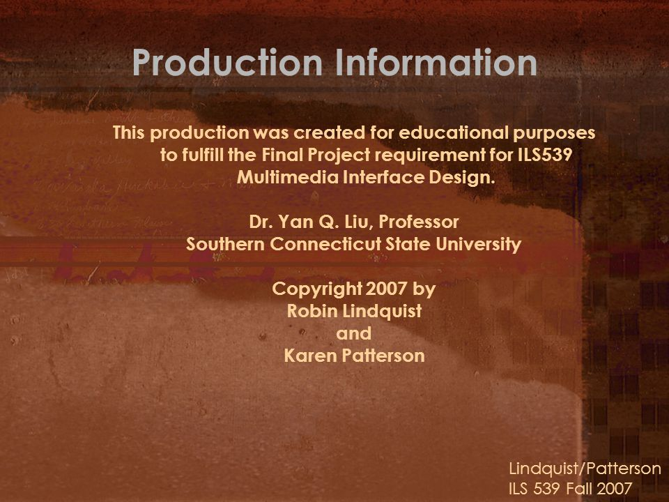 Production Information This production was created for educational purposes to fulfill the Final Project requirement for ILS539 Multimedia Interface Design.