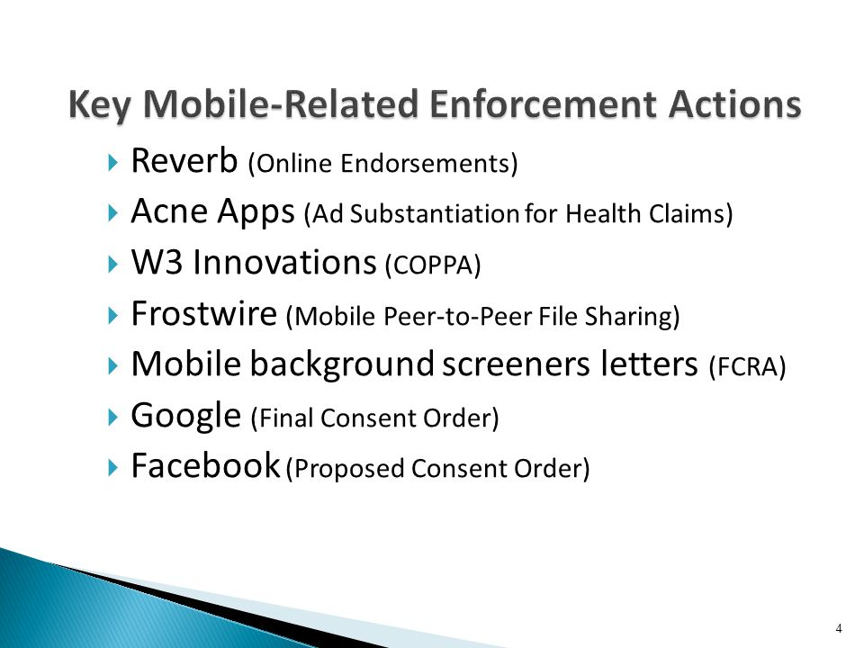 Reverb (Online Endorsements) Acne Apps (Ad Substantiation for Health Claims) W3 Innovations (COPPA) Frostwire (Mobile Peer-to-Peer File Sharing) Mobile background screeners letters (FCRA) Google (Final Consent Order) Facebook (Proposed Consent Order) 4