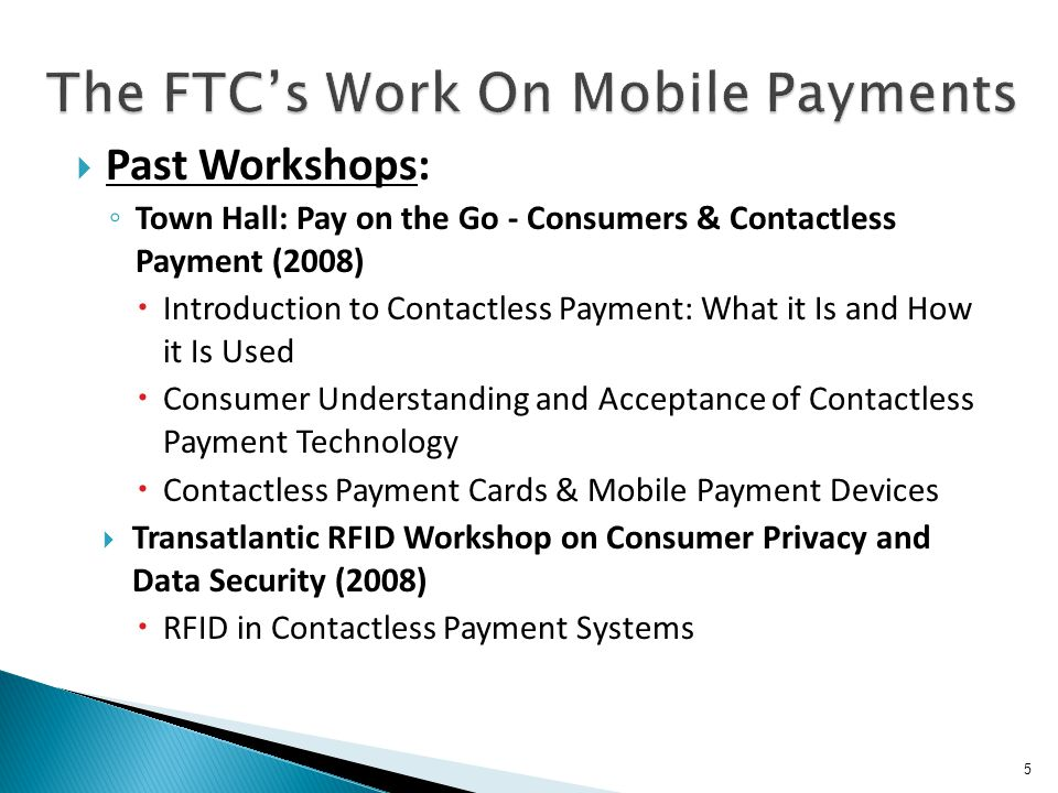 5 Past Workshops: Town Hall: Pay on the Go - Consumers & Contactless Payment (2008) Introduction to Contactless Payment: What it Is and How it Is Used Consumer Understanding and Acceptance of Contactless Payment Technology Contactless Payment Cards & Mobile Payment Devices Transatlantic RFID Workshop on Consumer Privacy and Data Security (2008) RFID in Contactless Payment Systems