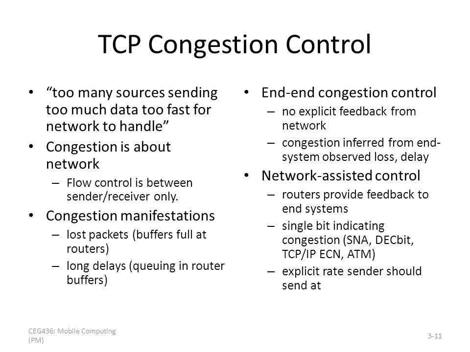 TCP Congestion Control too many sources sending too much data too fast for network to handle Congestion is about network – Flow control is between sen