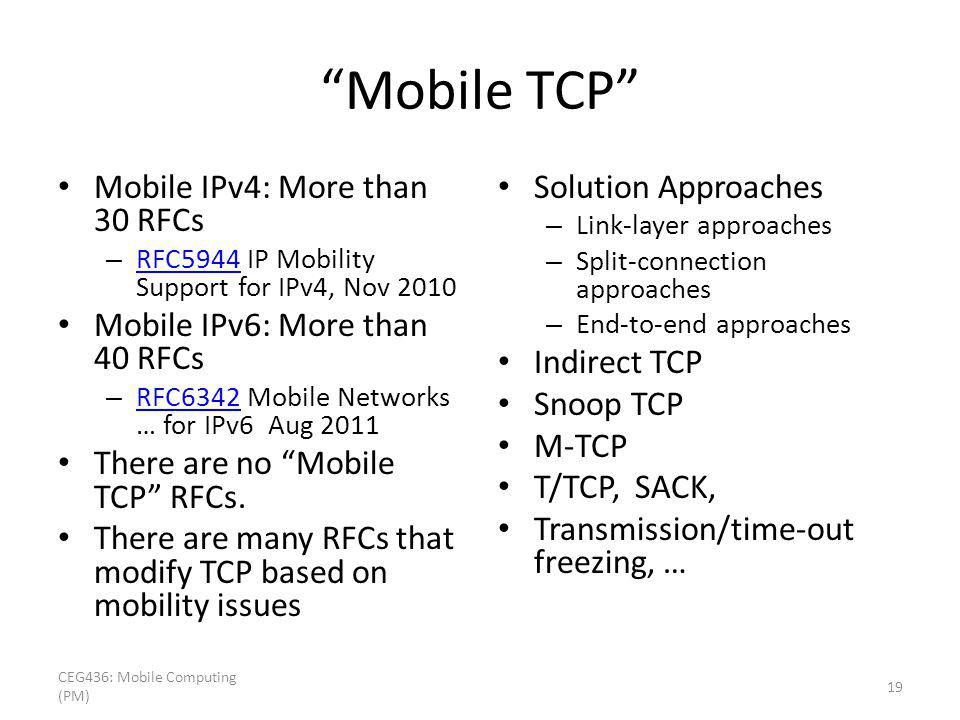 Mobile TCP Mobile IPv4: More than 30 RFCs – RFC5944 IP Mobility Support for IPv4, Nov 2010 RFC5944 Mobile IPv6: More than 40 RFCs – RFC6342 Mobile Net