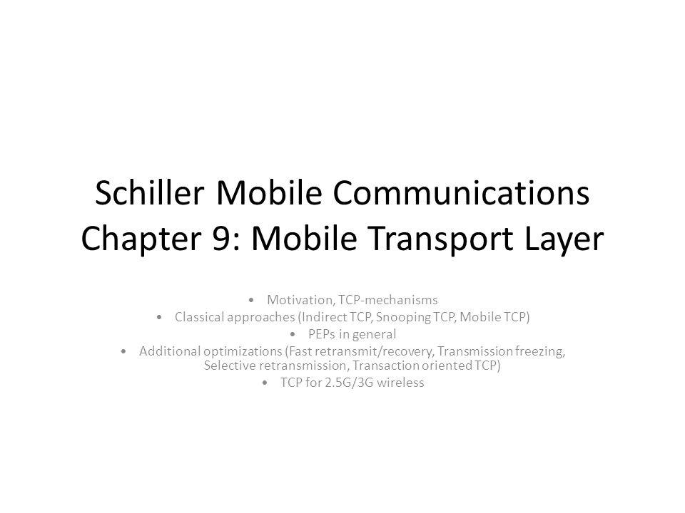 Schiller Mobile Communications Chapter 9: Mobile Transport Layer Motivation, TCP-mechanisms Classical approaches (Indirect TCP, Snooping TCP, Mobile TCP) PEPs in general Additional optimizations (Fast retransmit/recovery, Transmission freezing, Selective retransmission, Transaction oriented TCP) TCP for 2.5G/3G wireless