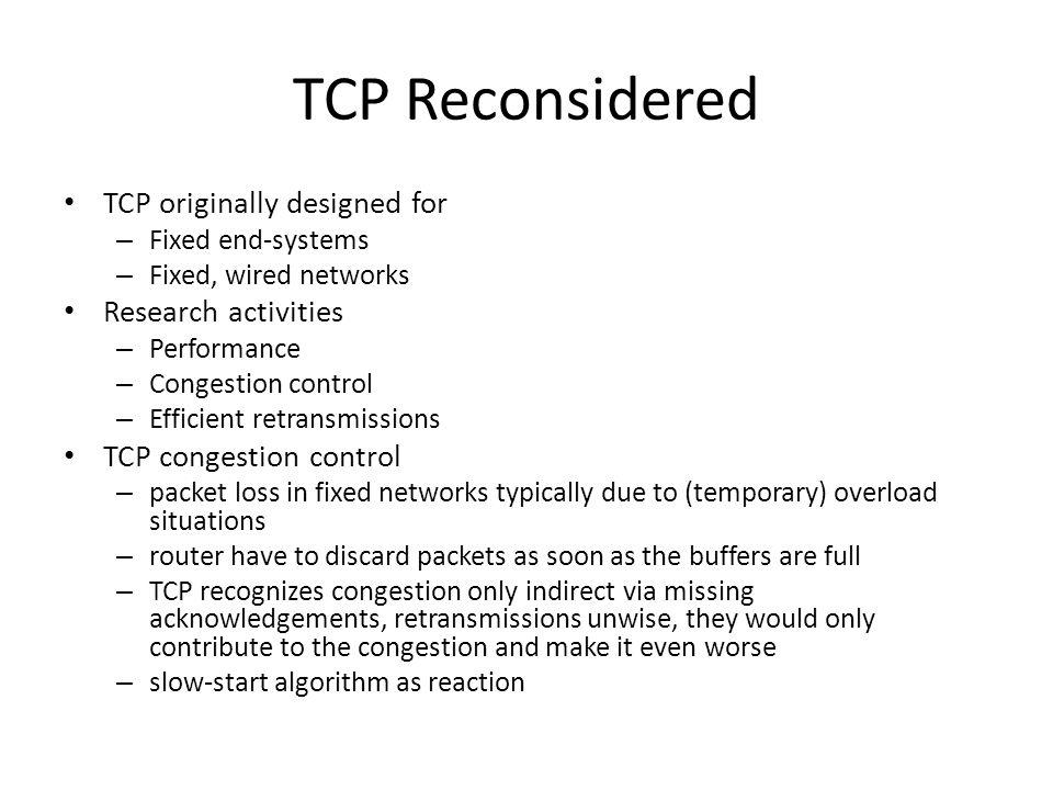 TCP Reconsidered TCP originally designed for – Fixed end-systems – Fixed, wired networks Research activities – Performance – Congestion control – Efficient retransmissions TCP congestion control – packet loss in fixed networks typically due to (temporary) overload situations – router have to discard packets as soon as the buffers are full – TCP recognizes congestion only indirect via missing acknowledgements, retransmissions unwise, they would only contribute to the congestion and make it even worse – slow-start algorithm as reaction