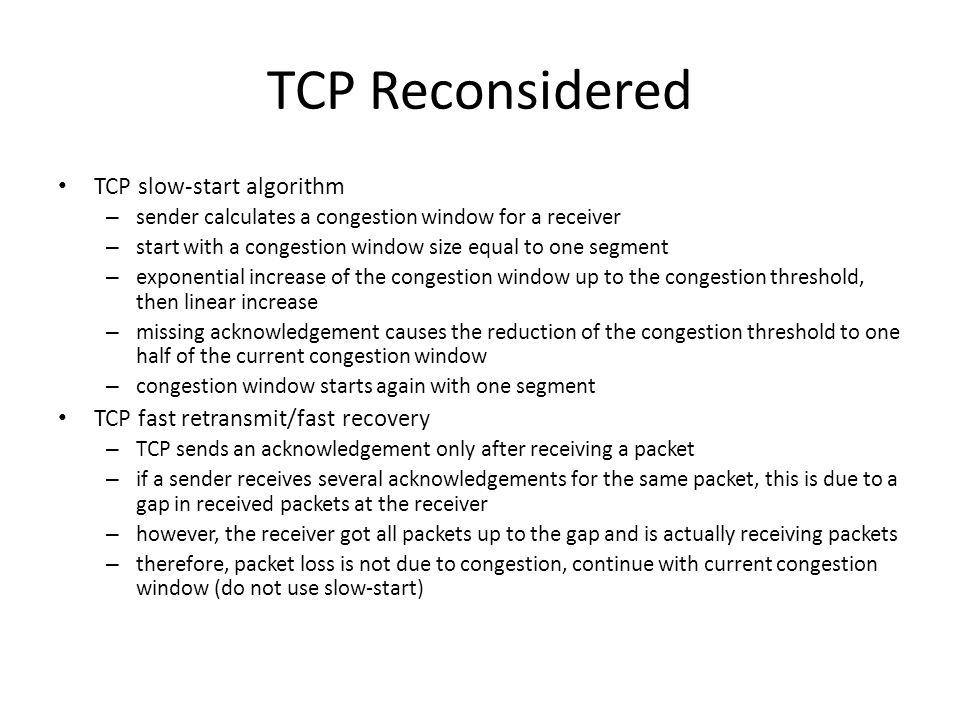 TCP Reconsidered TCP slow-start algorithm – sender calculates a congestion window for a receiver – start with a congestion window size equal to one segment – exponential increase of the congestion window up to the congestion threshold, then linear increase – missing acknowledgement causes the reduction of the congestion threshold to one half of the current congestion window – congestion window starts again with one segment TCP fast retransmit/fast recovery – TCP sends an acknowledgement only after receiving a packet – if a sender receives several acknowledgements for the same packet, this is due to a gap in received packets at the receiver – however, the receiver got all packets up to the gap and is actually receiving packets – therefore, packet loss is not due to congestion, continue with current congestion window (do not use slow-start)