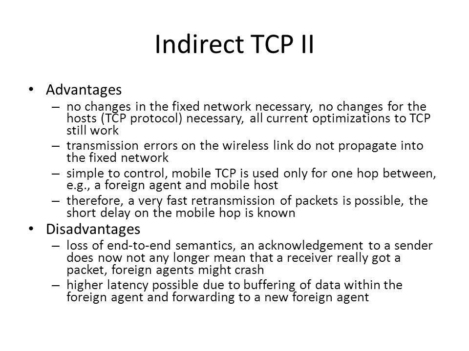 Indirect TCP II Advantages – no changes in the fixed network necessary, no changes for the hosts (TCP protocol) necessary, all current optimizations t