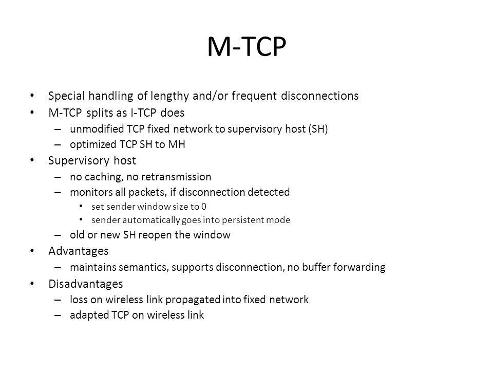 M-TCP Special handling of lengthy and/or frequent disconnections M-TCP splits as I-TCP does – unmodified TCP fixed network to supervisory host (SH) – optimized TCP SH to MH Supervisory host – no caching, no retransmission – monitors all packets, if disconnection detected set sender window size to 0 sender automatically goes into persistent mode – old or new SH reopen the window Advantages – maintains semantics, supports disconnection, no buffer forwarding Disadvantages – loss on wireless link propagated into fixed network – adapted TCP on wireless link