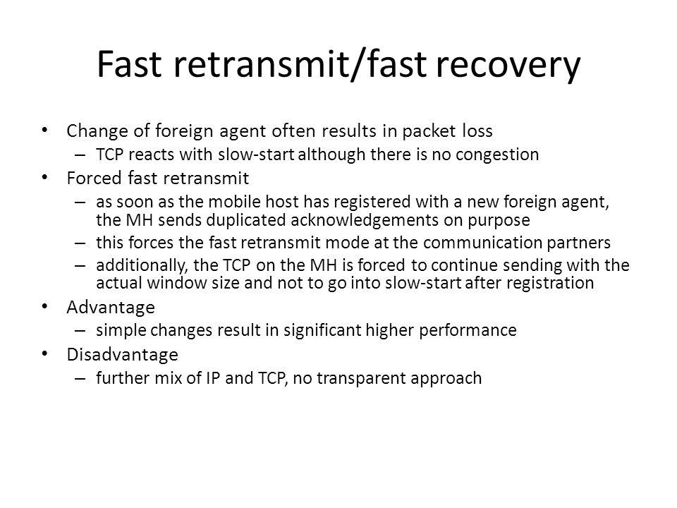 Fast retransmit/fast recovery Change of foreign agent often results in packet loss – TCP reacts with slow-start although there is no congestion Forced