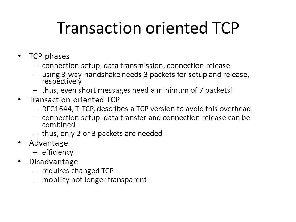 Transaction oriented TCP TCP phases – connection setup, data transmission, connection release – using 3-way-handshake needs 3 packets for setup and re