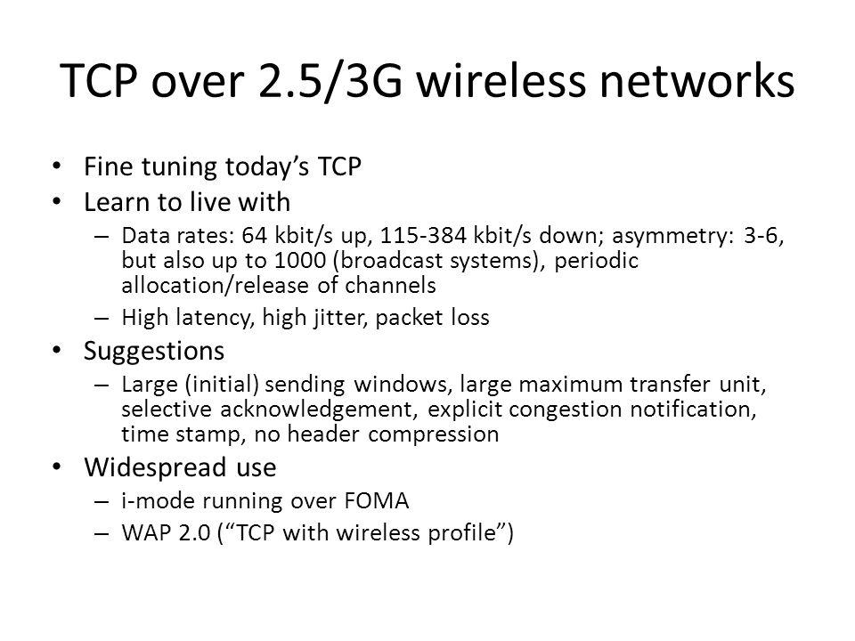 TCP over 2.5/3G wireless networks Fine tuning todays TCP Learn to live with – Data rates: 64 kbit/s up, 115-384 kbit/s down; asymmetry: 3-6, but also