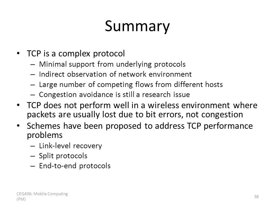 Summary TCP is a complex protocol – Minimal support from underlying protocols – Indirect observation of network environment – Large number of competing flows from different hosts – Congestion avoidance is still a research issue TCP does not perform well in a wireless environment where packets are usually lost due to bit errors, not congestion Schemes have been proposed to address TCP performance problems – Link-level recovery – Split protocols – End-to-end protocols CEG436: Mobile Computing (PM) 38