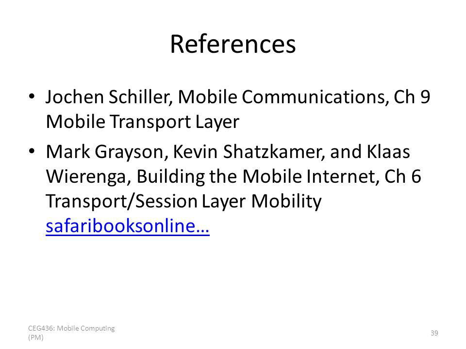 References Jochen Schiller, Mobile Communications, Ch 9 Mobile Transport Layer Mark Grayson, Kevin Shatzkamer, and Klaas Wierenga, Building the Mobile Internet, Ch 6 Transport/Session Layer Mobility safaribooksonline… safaribooksonline… CEG436: Mobile Computing (PM) 39
