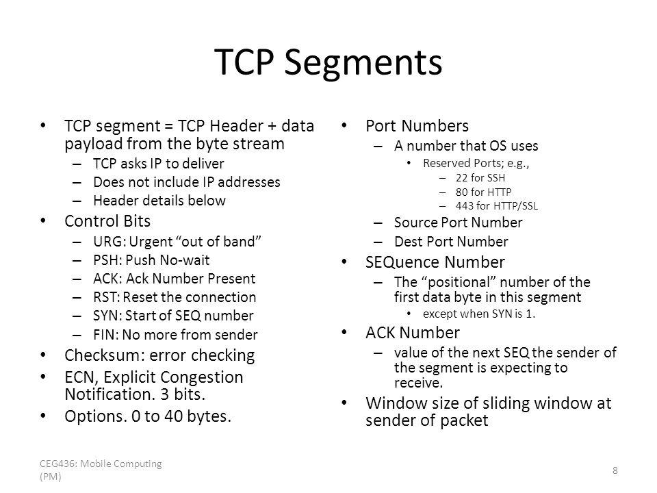 TCP Segments TCP segment = TCP Header + data payload from the byte stream – TCP asks IP to deliver – Does not include IP addresses – Header details below Control Bits – URG: Urgent out of band – PSH: Push No-wait – ACK: Ack Number Present – RST: Reset the connection – SYN: Start of SEQ number – FIN: No more from sender Checksum: error checking ECN, Explicit Congestion Notification.