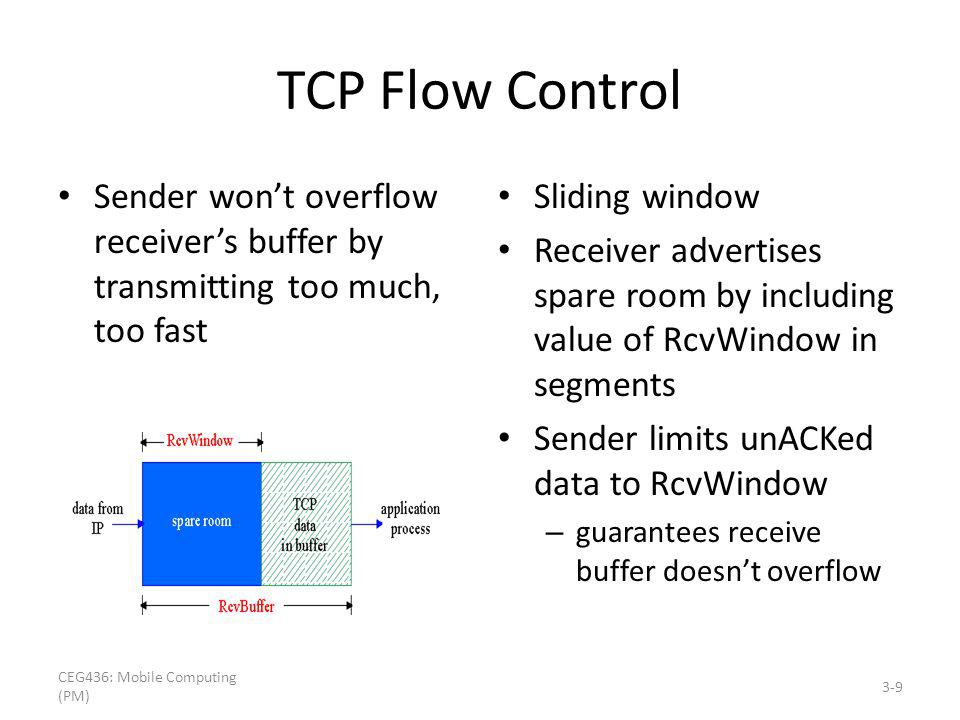 TCP Flow Control Sender wont overflow receivers buffer by transmitting too much, too fast Sliding window Receiver advertises spare room by including value of RcvWindow in segments Sender limits unACKed data to RcvWindow – guarantees receive buffer doesnt overflow 3-9 CEG436: Mobile Computing (PM)