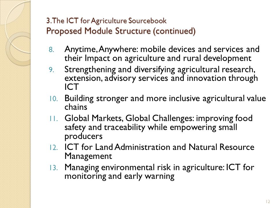 3. The ICT for Agriculture Sourcebook Proposed Module Structure (continued) 8. Anytime, Anywhere: mobile devices and services and their Impact on agri
