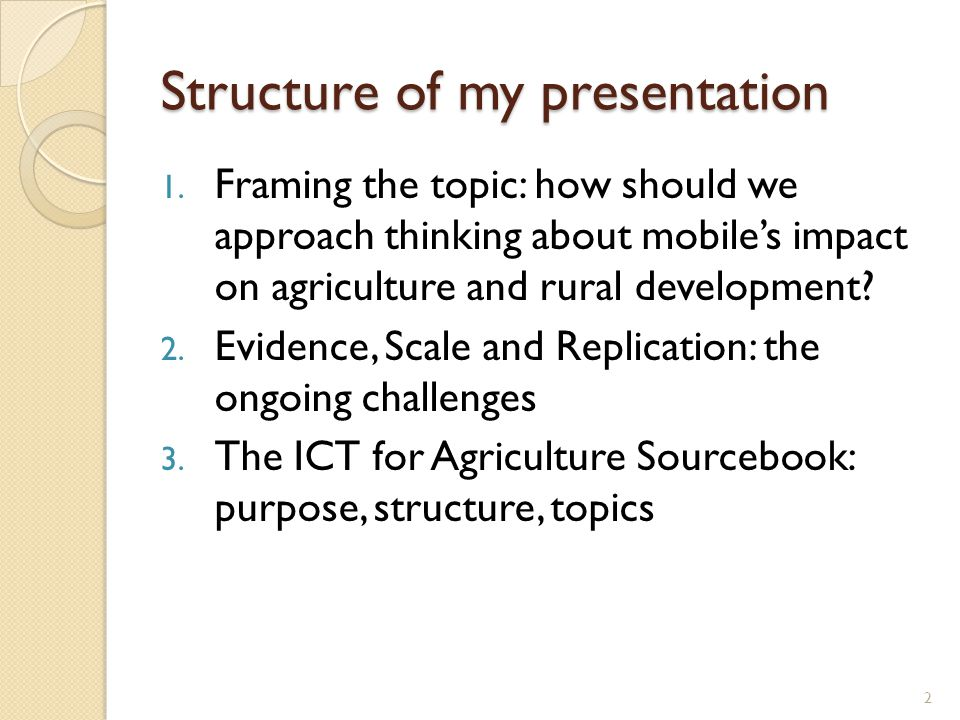 Structure of my presentation 1. Framing the topic: how should we approach thinking about mobiles impact on agriculture and rural development? 2. Evide