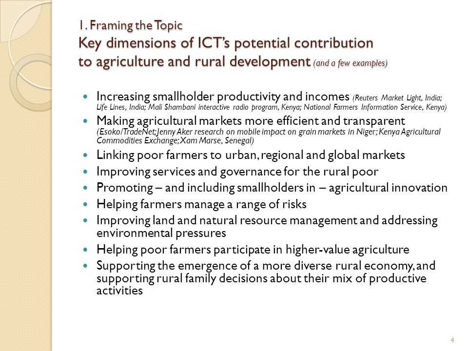 1. Framing the Topic Key dimensions of ICTs potential contribution to agriculture and rural development (and a few examples) Increasing smallholder pr