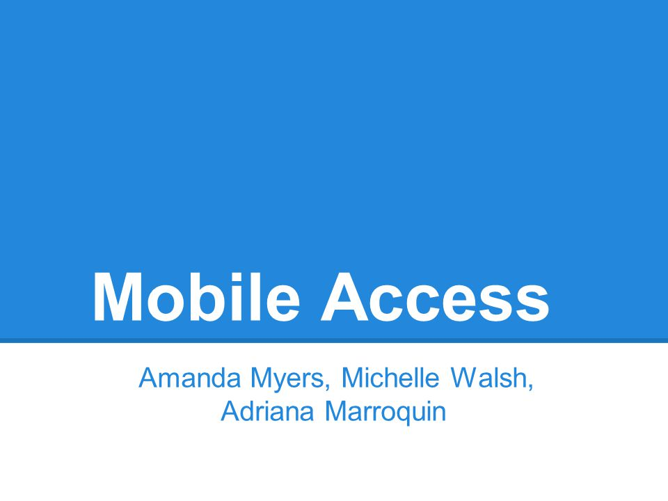 Mobile Access Amanda Myers, Michelle Walsh, Adriana Marroquin